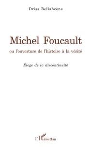 Driss Bellahcene - Michel Foucault ou l'ouverture de l'histoire à la vérité - Eloge de la discontinuité.