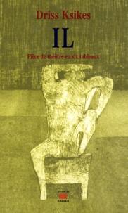 Driss Ksikes - IL : Pièce de théâtre en six tableaux.