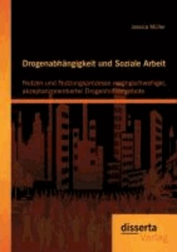 Drogenabhängigkeit und Soziale Arbeit: Nutzen und Nutzungsprozesse niedrigschwelliger, akzeptanzorientierter Drogenhilfeangebote.
