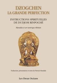 Dudjom Rinpoche - Dzogchen : la grande perfection - Instructions spirituelles de Dudjom Rinpoché.