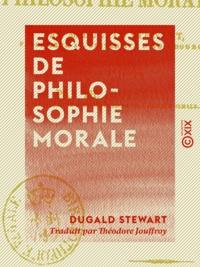 Dugald Stewart et Théodore Jouffroy - Esquisses de philosophie morale.