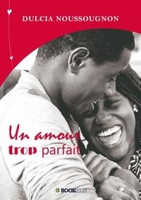 Dulcia Noussougnon - UN AMOUR TROP PARFAIT.