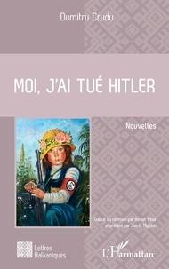 Dumitru Crudu - Moi, j'ai tué Hitler.