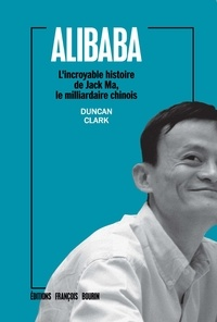 Duncan Clark - Alibaba - L'incroyable histoire de Jack Ma, le milliardaire chinois.
