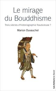 Duvauchel Marion - Mirages du Bouddhisme (Les) - Trois siècles d'historiographie frauduleuse ?.
