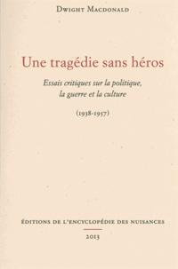 Dwight MacDonald - Une tragédie sans héros - Essais critiques sur la politique, la guerre et la culture (1938-1957).