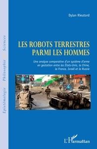 Dylan Rieutord - Les robots terrestres parmi les hommes - Une analyse comparative d'un système d'arme en gestation entre les Etats-Unis, la Chine, la France, Israël et la Russie.