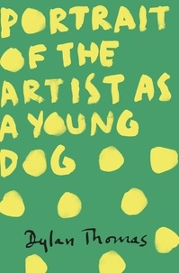 Dylan Thomas - Portrait Of The Artist As A Young Dog.
