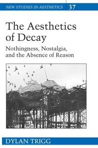 Dylan Trigg - The Aesthetics of Decay - Nothingness, Nostalgia, and the Absence of Reason.