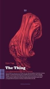 Dylan Trigg - The Thing - Une phénoménologie de l'horreur.