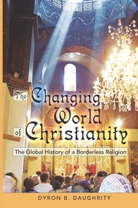 Dyron Daughrity - The Changing World of Christianity - The Global History of a Borderless Religion.