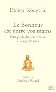 Dzigar Kongtrül - Le Bonheur est entre vos mains - Petit guide du bouddhisme à l'usage de tous.