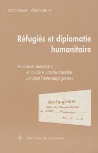 Dzovinar Kévonian - Réfugiés et diplomatie humanitaire - Les acteurs européens et la scène proche-orientale pendant l'entre-deux-guerres.