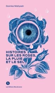 Dzvinka Matiyash - Histoires sur les roses, la pluie et le sel.
