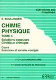 E Boulanger - Chimie Physique - Tome 3, Solutions aqueuses, Cinétique chimique, Cours exercices et annales corrigées.