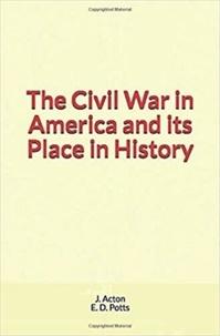 Téléchargement gratuit d'ebooks électroniques numériques The Civil War in America and its Place in History par E. D. Potts, J. Acton 9782366598018