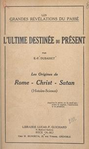 E.-F. Dubasset - L'ultime destinée du présent - Les origines de Rome, Christ, Satan (Histoire-Science).