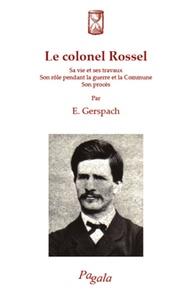 E Gerspach - Le colonel Rossel - Sa vie et ses travaux, son rôle pendant la guerre et la Commune, son procès.