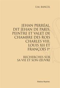 Jehan Perréal, dit Jehan de Paris, peintre et valet de chambre des rois Charles VIII, Louis XII et François Ier - Recherches sur sa vie et son oeuvre.pdf