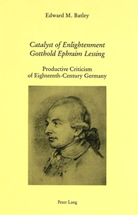 E.m. batley Prof. - Catalyst of Enlightenment: Gotthold Ephraim Lessing - Productive Criticism of Eighteenth-Century Germany.