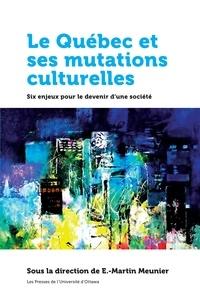 E.-Martin Meunier - Le Québec et ses mutations culturelles - Six enjeux pour le devenir d'une société.