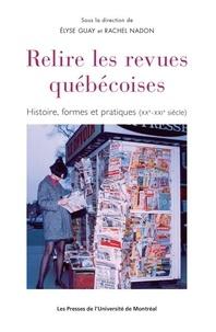 E/nadon r Guay - Relire les revues quebecoises:histoire, formes et pratiques (xx°-xxi° siecle).
