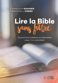 E. Randolph Richards et Brandon J. O'Brien - Lire la Bible sans filtre - Quand nos lunettes occidentales nous (dés)orientent.