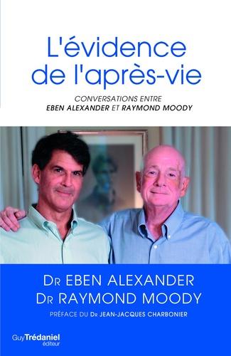 Eben Alexander et Raymond Moody - L'évidence de l'après-vie : Conversations.
