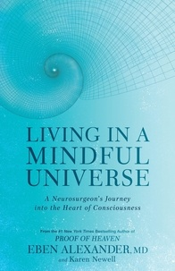 Eben Alexander et Karen Newell - Living in a Mindful Universe - A Neurosurgeon's Journey into the Heart of Consciousness.