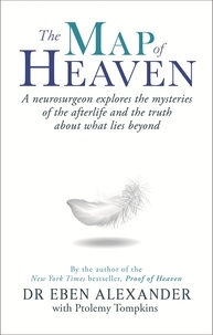 Eben Alexander et Ptolemy Tompkins - The Map of Heaven - A neurosurgeon explores the mysteries of the afterlife and the truth about what lies beyond.