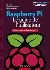 Eben Upton et Gareth Halfacree - Raspberry Pi - Le guide de l'utilisateur - Edition à jour de Raspberry Pi 3.