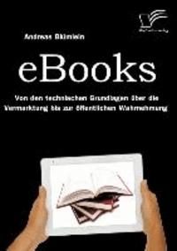 eBooks: Von den technischen Grundlagen über die Vermarktung bis zur öffentlichen Wahrnehmung.