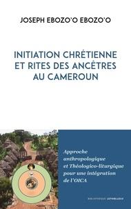 Téléchargements de livres en ligne gratuits Initiation chrétienne et rites des ancêtres au Cameroun  - Approche anthropologique et Théologico-liturgique pour une intégration de l'OICA (Litterature Francaise)