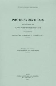 Ecole nationale des Chartes - Positions des thèses soutenues par les élèves de la promotion de 2015 pour obtenir le diplôme d'archiviste paléographe.
