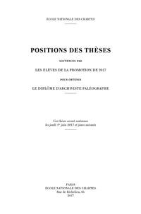Ecole nationale des Chartes - Positions des thèses soutenues par les élèves de la promotion de 2017 pour obtenir le diplôme d'archiviste paléographe.