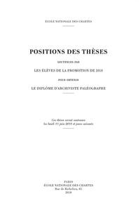 Ecole nationale des Chartes - Positions des thèses soutenues par les élèves de la promotion de 2018 pour obtenir le diplôme d'archiviste paléographe.