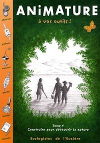 Ecologistes de l'Euzière et Henri Labbe - Animature - Tome 1, A vos outils ! Construire pour découvrir la nature.