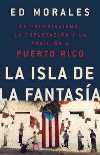 Ed Morales - La isla de la fantasia - El colonialismo, la explotacion y la traicion a Puerto Rico.