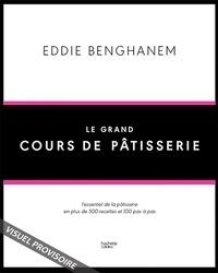 Eddie Benghanem - Le Grand Cours de Pâtisserie - L'essentiel de la pâtisserie en plus de 500 recettes et 80 techniques associées en pas à pas.