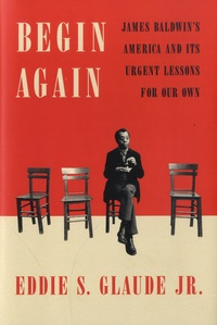 Eddie S. Glaude - Begin Again - James Baldwin's America and Its Urgent Lessons for Our Own.