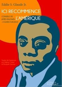 Eddie S. Glaude - Ici recommence l'Amérique - Conseils de James Baldwin à suivre d'urgence.
