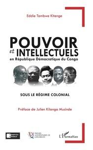 Eddie Tambwe Kitenge - Pouvoir et intellectuels en République Démocratique du Congo sous le régime colonial.