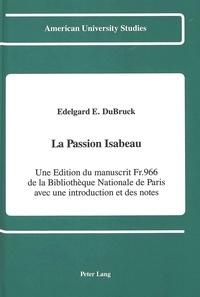 Edelgard e. Dubruck - La Passion Isabeau - Une Edition du manuscrit Fr. 966 de la Bibliothèque Nationale de Paris avec une intro.