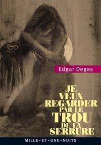 Edgar Degas - Je veux regarder par le trou de la serrure - Textes, lettres et propos choisis.