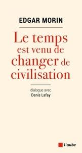 Edgar Morin et Denis Lafay - Le temps est venu de changer de civilisation.