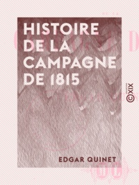 Edgar Quinet - Histoire de la campagne de 1815.