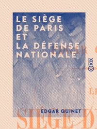 Edgar Quinet - Le Siège de Paris et la défense nationale.