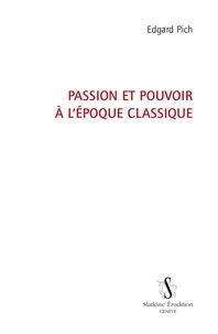 Edgard Pich - Passion et pouvoir à l'époque classique.