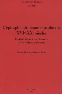 Edhem Eldem et Nicolas Vatin - L'épitaphe ottomane musulmane (XVIe-XXe siècles) - Contribution à une histoire de la culture ottomane.