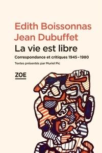Edith Boissonnas et Jean Dubuffet - La vie est libre - Correspondance et critiques 1945-1980.